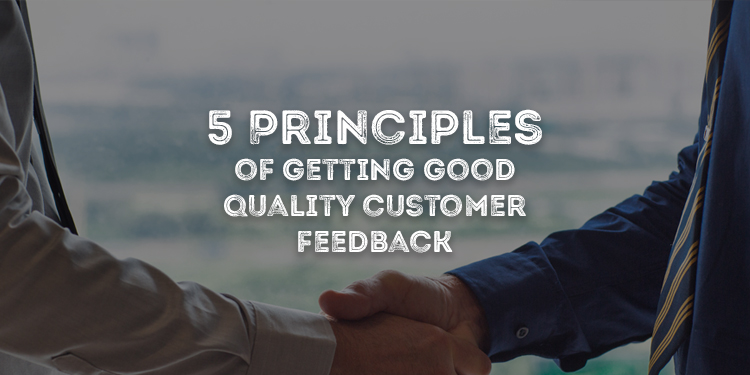 5 Principles of Getting Good Quality Customer Feedback