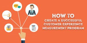 How To Create a Successful Customer Experience Measurement Program