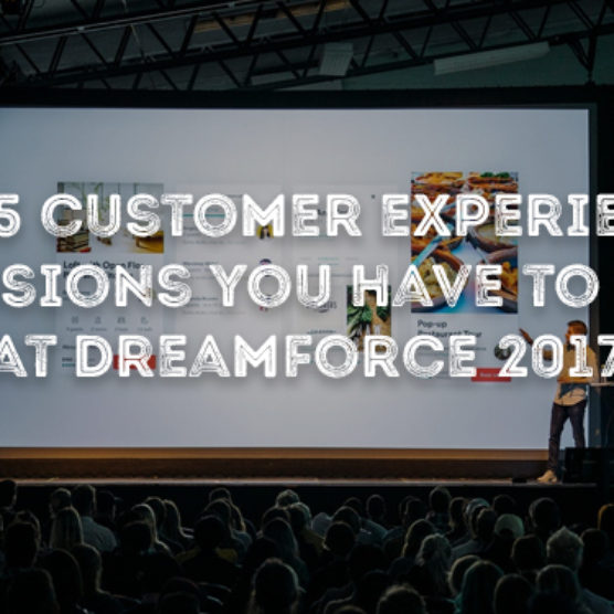The 5 Customer Experience Sessions You Have To See At Dreamforce 2017