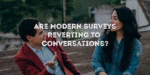 Are Modern Surveys Reverting To Conversations?