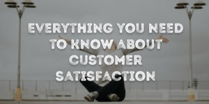 Everything You Need To Know About Customer Satisfaction
