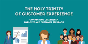 The Holy Trinity of Customer Experience – Connecting Leadership, Employee and Customer Feedback