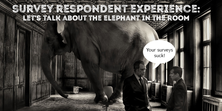 Survey Respondent Experience – Let's Talk About the Elephant in the Room
