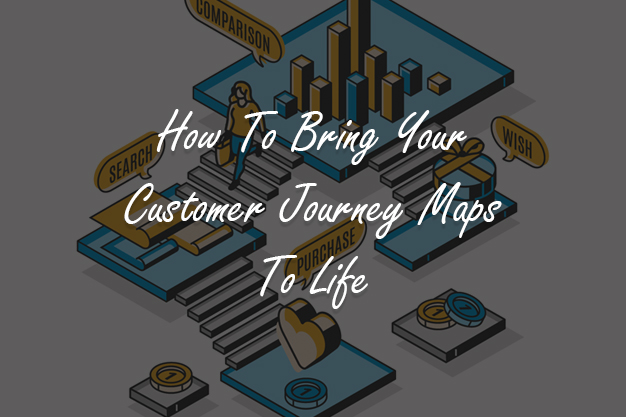 How To Bring Your Customer Journey Maps To Life